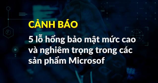 Read more about the article Cảnh báo 5 lỗ hổng bảo mật mức cao và nghiêm trọng trong các sản phẩm Microsoft